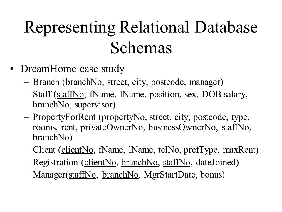 Representing Relational Database Schemas DreamHome case study –Branch (branchNo, street, city, postcode, manager) –Staff (staffNo, fName, lName, posit