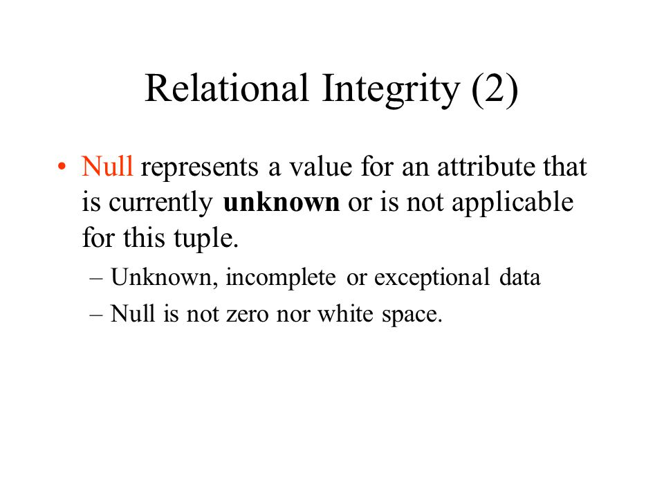 Relational Integrity (2) Null represents a value for an attribute that is currently unknown or is not applicable for this tuple. –Unknown, incomplete