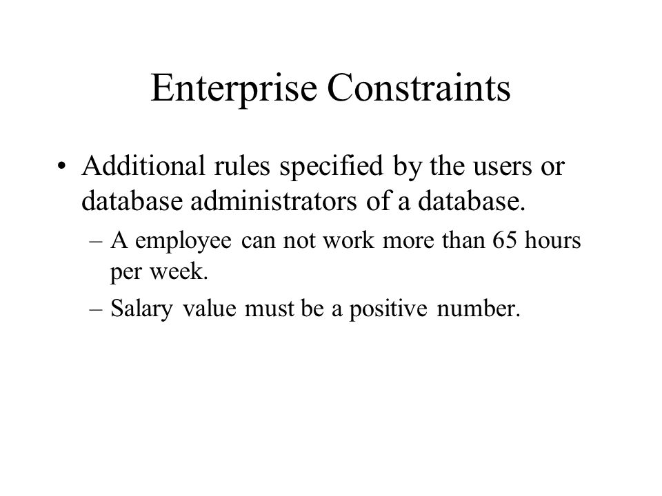 Enterprise Constraints Additional rules specified by the users or database administrators of a database. –A employee can not work more than 65 hours p