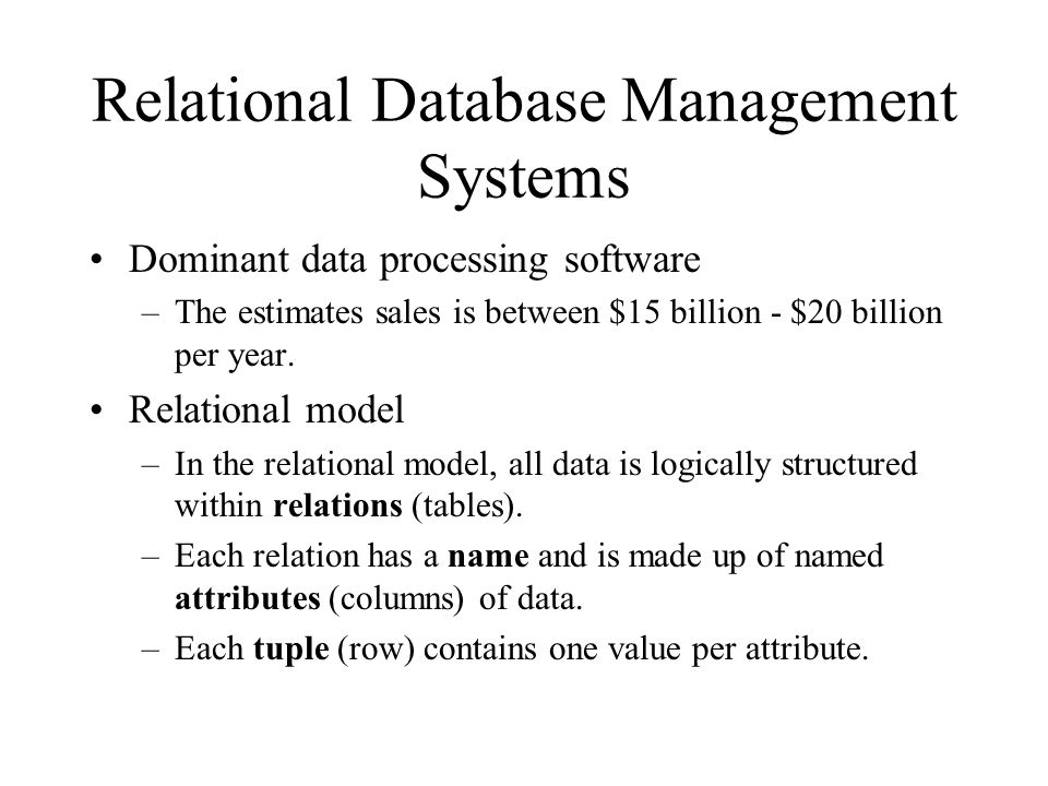 Relational Database Management Systems Dominant data processing software –The estimates sales is between $15 billion - $20 billion per year. Relationa