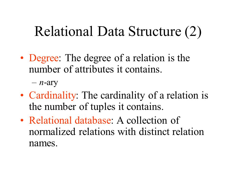 Relational Data Structure (2) Degree: The degree of a relation is the number of attributes it contains. –n-ary Cardinality: The cardinality of a relat
