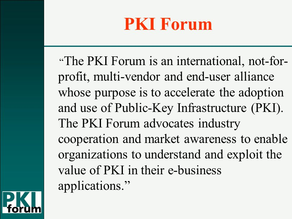 PKI Forum The PKI Forum is an international, not-for- profit, multi-vendor and end-user alliance whose purpose is to accelerate the adoption and use of Public-Key Infrastructure (PKI).