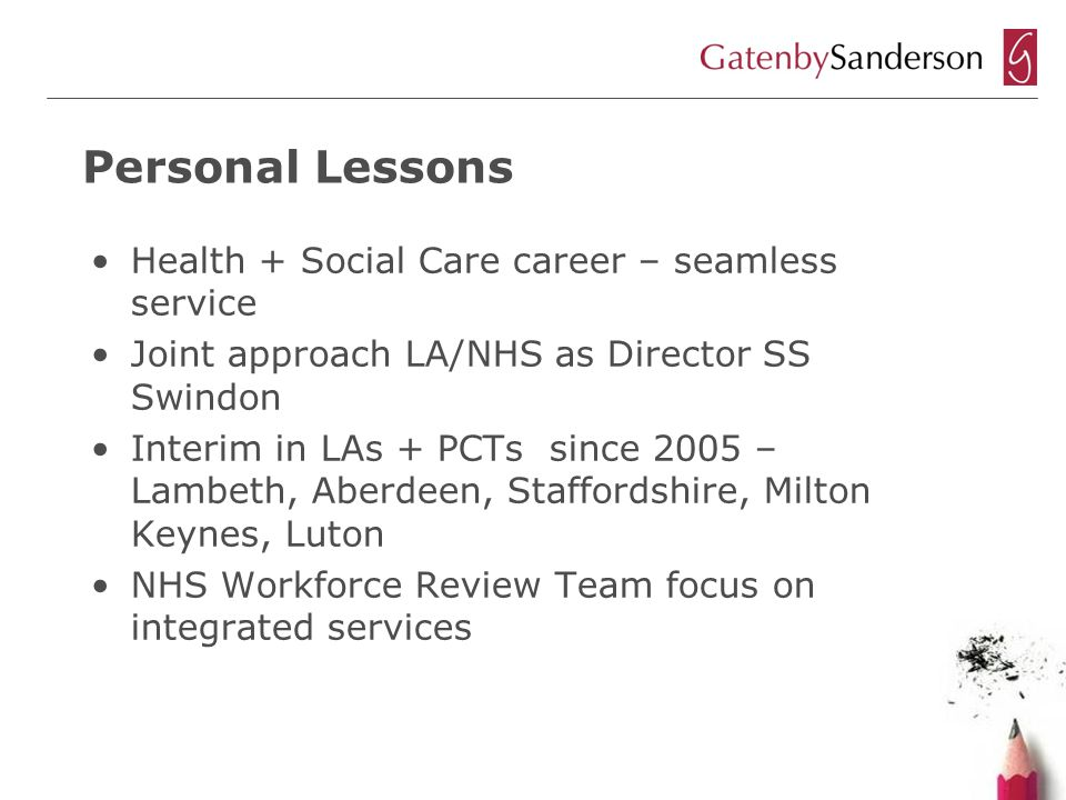 Personal Lessons Health + Social Care career – seamless service Joint approach LA/NHS as Director SS Swindon Interim in LAs + PCTs since 2005 – Lambeth, Aberdeen, Staffordshire, Milton Keynes, Luton NHS Workforce Review Team focus on integrated services