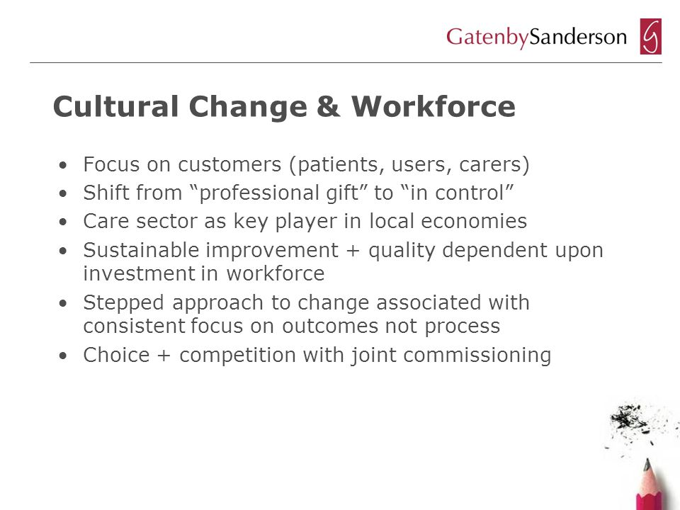 Cultural Change & Workforce Focus on customers (patients, users, carers) Shift from professional gift to in control Care sector as key player in local economies Sustainable improvement + quality dependent upon investment in workforce Stepped approach to change associated with consistent focus on outcomes not process Choice + competition with joint commissioning