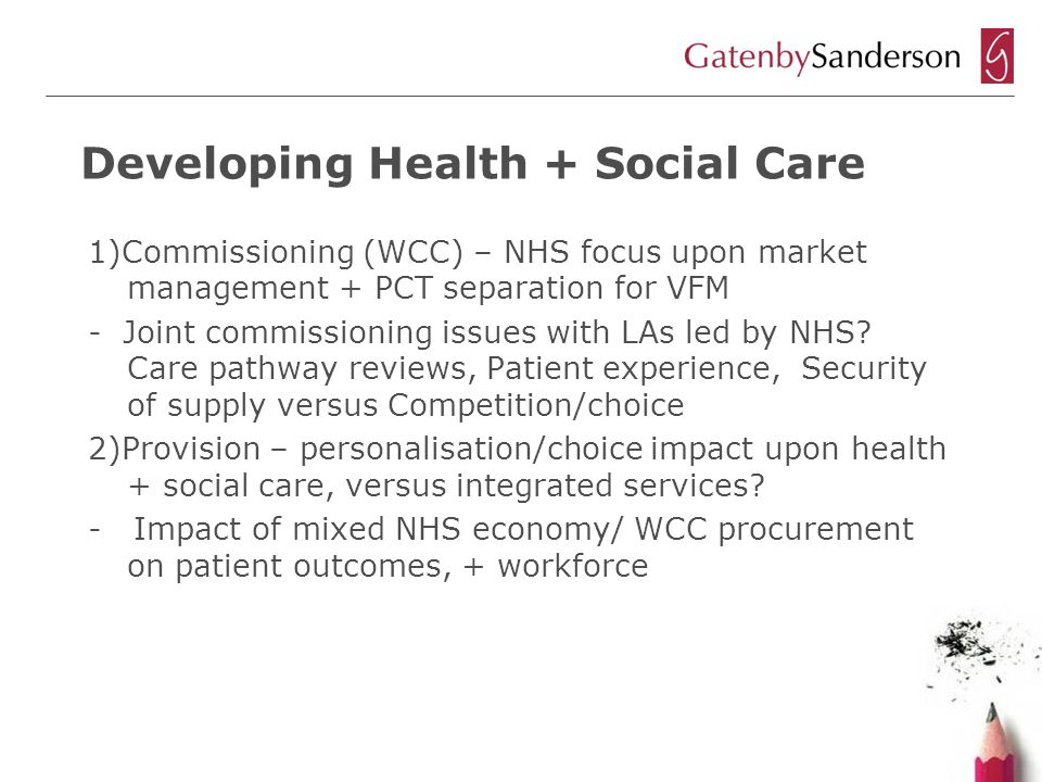 Developing Health + Social Care 1)Commissioning (WCC) – NHS focus upon market management + PCT separation for VFM - Joint commissioning issues with LAs led by NHS.