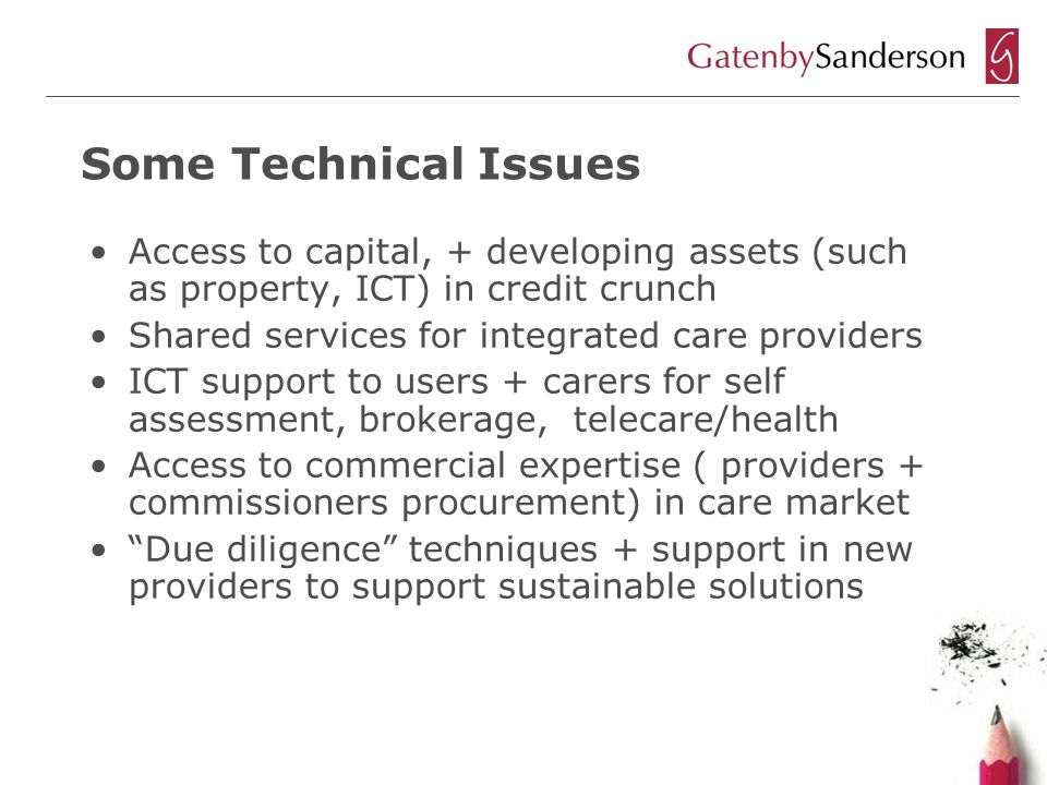 Some Technical Issues Access to capital, + developing assets (such as property, ICT) in credit crunch Shared services for integrated care providers ICT support to users + carers for self assessment, brokerage, telecare/health Access to commercial expertise ( providers + commissioners procurement) in care market Due diligence techniques + support in new providers to support sustainable solutions