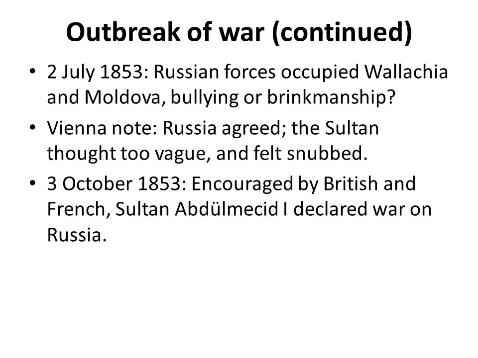 Outbreak of war (continued) 2 July 1853: Russian forces occupied Wallachia and Moldova, bullying or brinkmanship.