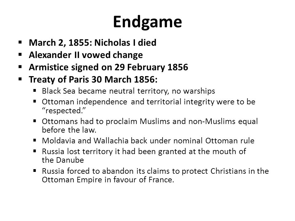 Endgame  March 2, 1855: Nicholas I died  Alexander II vowed change  Armistice signed on 29 February 1856  Treaty of Paris 30 March 1856:  Black Sea became neutral territory, no warships  Ottoman independence and territorial integrity were to be respected.  Ottomans had to proclaim Muslims and non-Muslims equal before the law.