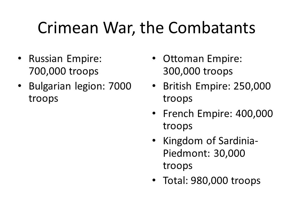 Crimean War, the Combatants Russian Empire: 700,000 troops Bulgarian legion: 7000 troops Ottoman Empire: 300,000 troops British Empire: 250,000 troops French Empire: 400,000 troops Kingdom of Sardinia- Piedmont: 30,000 troops Total: 980,000 troops
