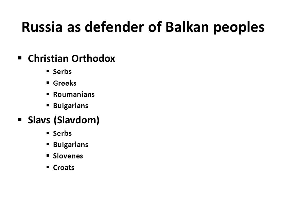 Russia as defender of Balkan peoples  Christian Orthodox  Serbs  Greeks  Roumanians  Bulgarians  Slavs (Slavdom)  Serbs  Bulgarians  Slovenes  Croats