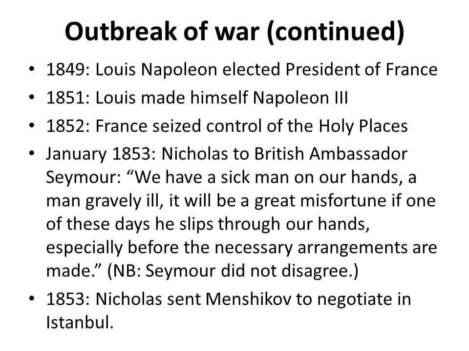Outbreak of war (continued) 1849: Louis Napoleon elected President of France 1851: Louis made himself Napoleon III 1852: France seized control of the Holy Places January 1853: Nicholas to British Ambassador Seymour: We have a sick man on our hands, a man gravely ill, it will be a great misfortune if one of these days he slips through our hands, especially before the necessary arrangements are made. (NB: Seymour did not disagree.) 1853: Nicholas sent Menshikov to negotiate in Istanbul.