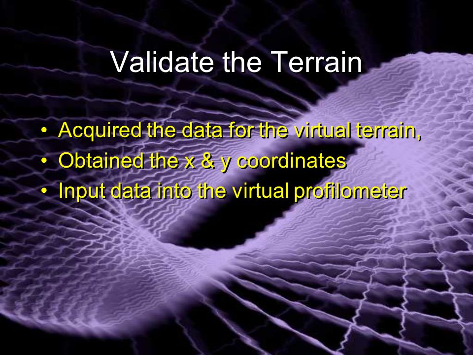 Validate the Terrain Acquired the data for the virtual terrain, Obtained the x & y coordinates Input data into the virtual profilometer Acquired the data for the virtual terrain, Obtained the x & y coordinates Input data into the virtual profilometer