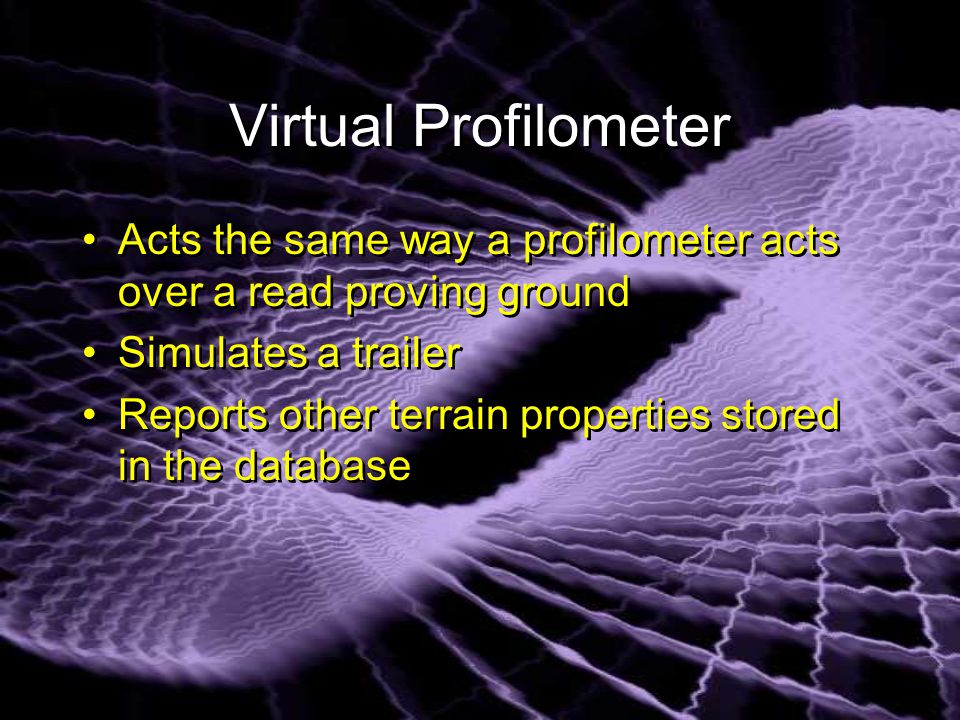 Virtual Profilometer Acts the same way a profilometer acts over a read proving ground Simulates a trailer Reports other terrain properties stored in the database Acts the same way a profilometer acts over a read proving ground Simulates a trailer Reports other terrain properties stored in the database