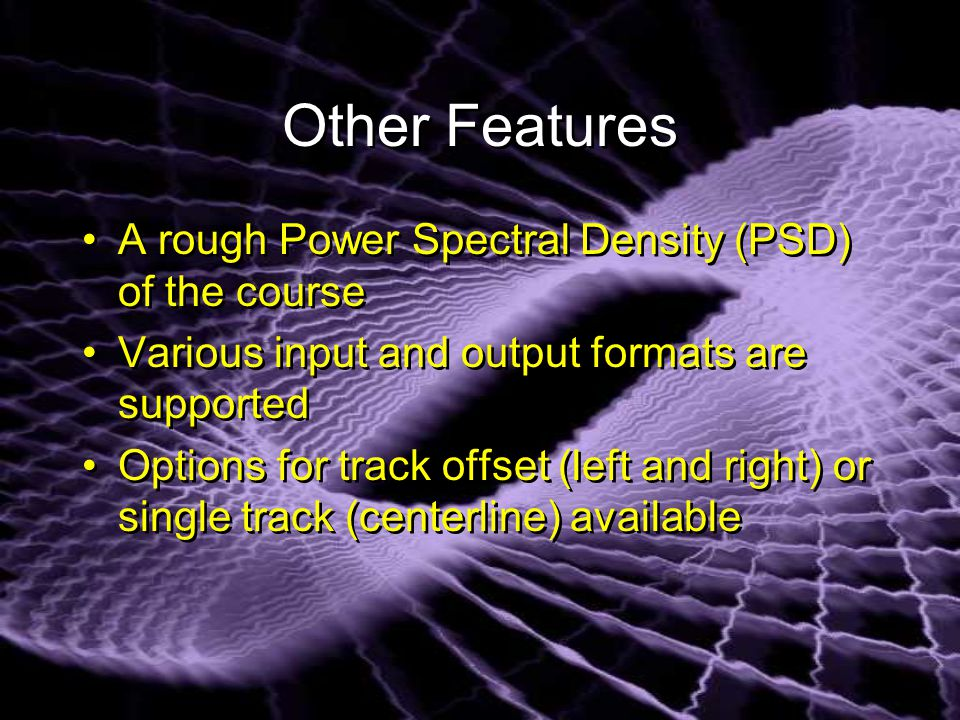 Other Features A rough Power Spectral Density (PSD) of the course Various input and output formats are supported Options for track offset (left and right) or single track (centerline) available A rough Power Spectral Density (PSD) of the course Various input and output formats are supported Options for track offset (left and right) or single track (centerline) available