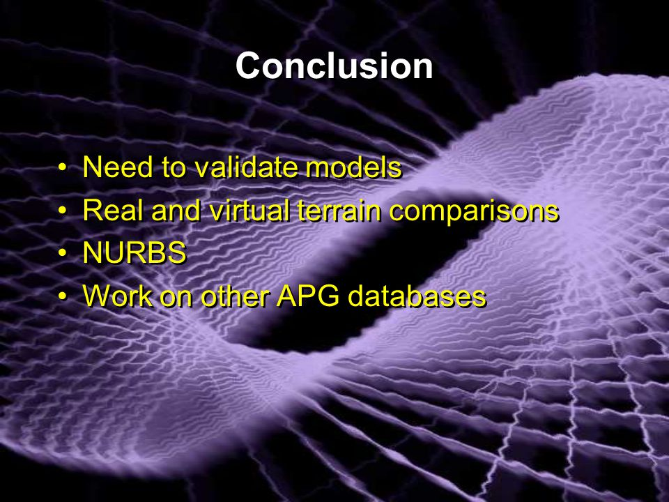 Conclusion Need to validate models Real and virtual terrain comparisons NURBS Work on other APG databases Need to validate models Real and virtual terrain comparisons NURBS Work on other APG databases