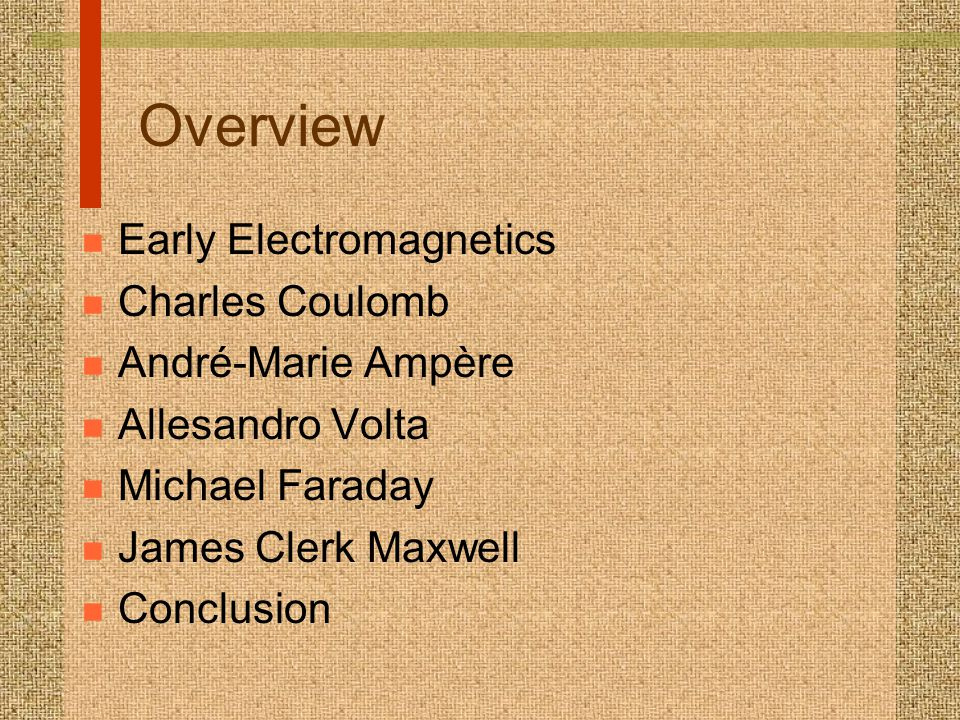 Overview n Early Electromagnetics n Charles Coulomb n André-Marie Ampère n Allesandro Volta n Michael Faraday n James Clerk Maxwell n Conclusion