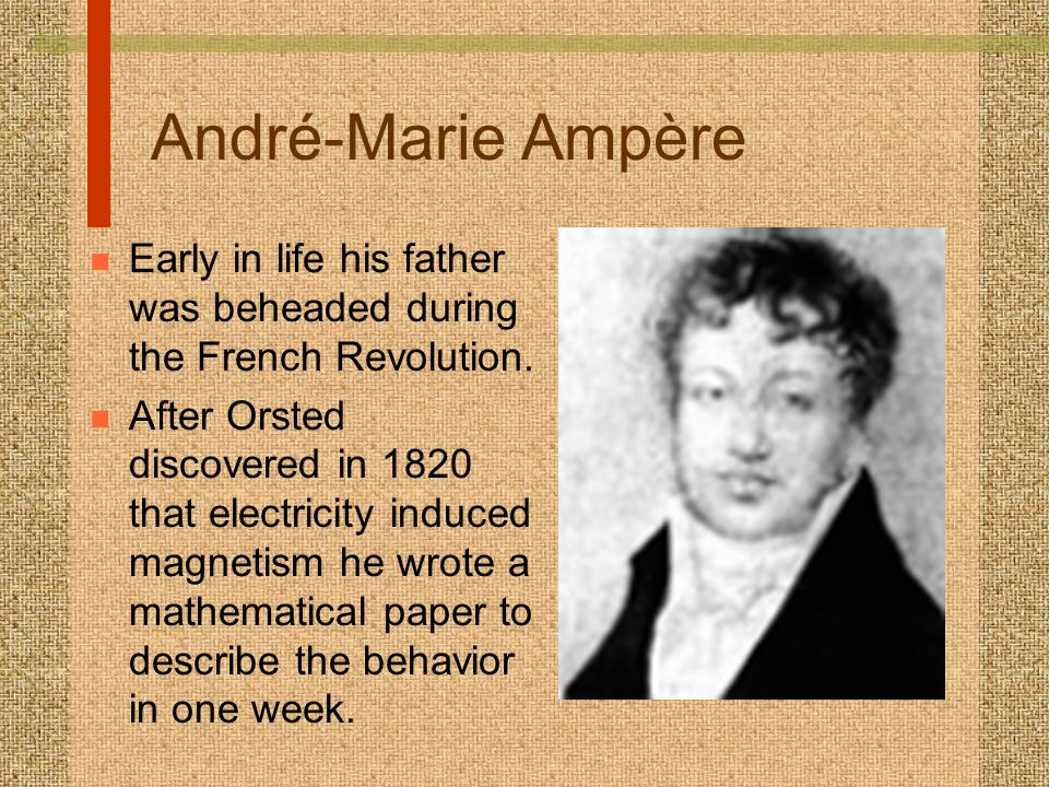 André-Marie Ampère n Early in life his father was beheaded during the French Revolution.