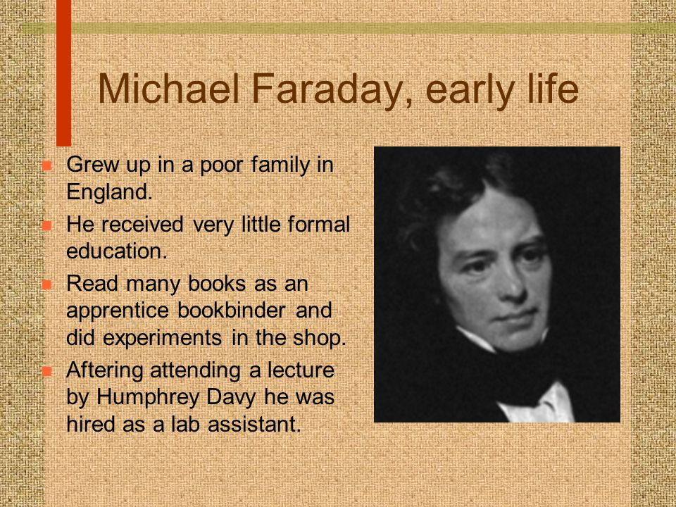 Michael Faraday, early life n Grew up in a poor family in England.