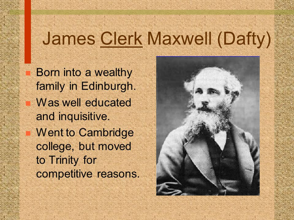 James Clerk Maxwell (Dafty) n Born into a wealthy family in Edinburgh. n Was well educated and inquisitive. n Went to Cambridge college, but moved to
