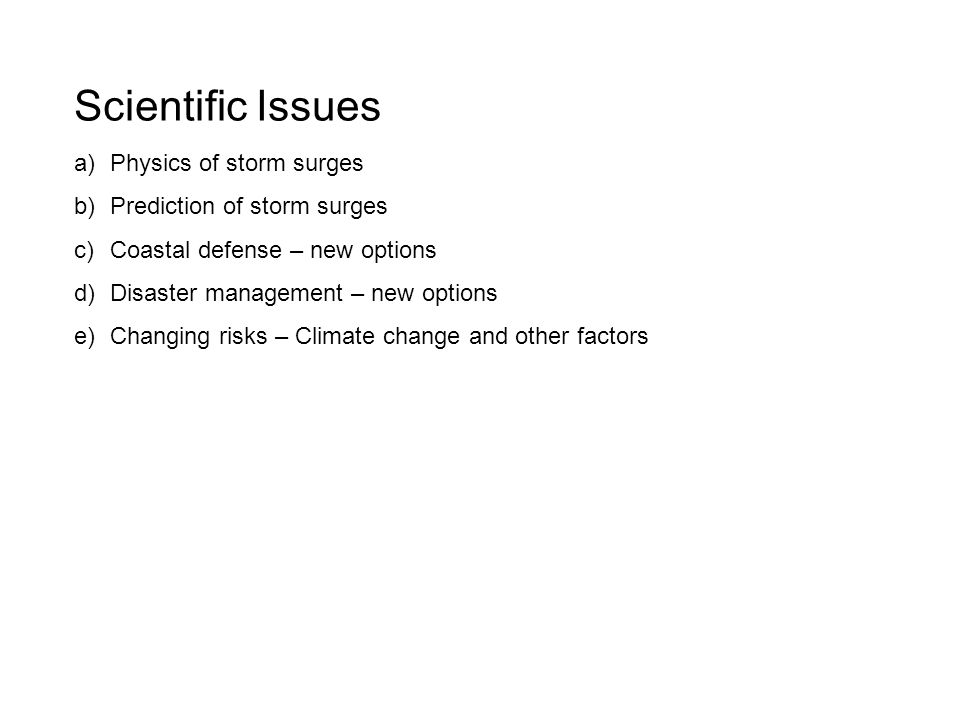 Scientific Issues a)Physics of storm surges b)Prediction of storm surges c)Coastal defense – new options d)Disaster management – new options e)Changing risks – Climate change and other factors