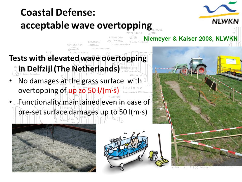 Niemeyer & Kaiser 2008, NLWKN Coastal Defense: acceptable wave overtopping Tests with elevated wave overtopping in Delfzijl (The Netherlands) No damages at the grass surface with overtopping of up zo 50 l/(m∙s) Functionality maintained even in case of pre-set surface damages up to 50 l(m∙s)