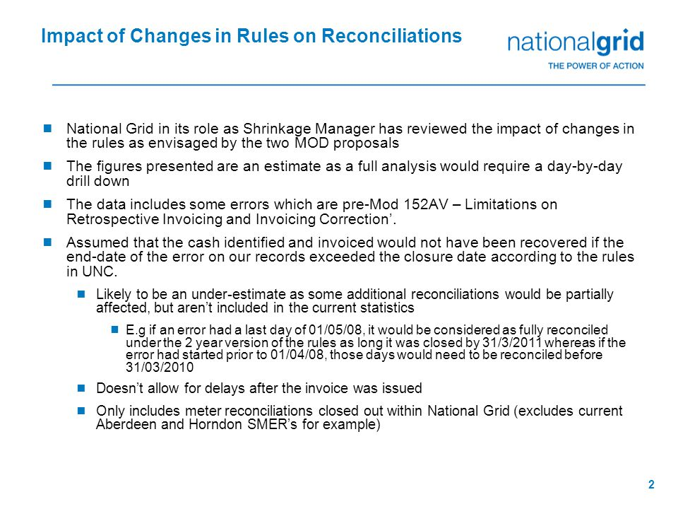 2  National Grid in its role as Shrinkage Manager has reviewed the impact of changes in the rules as envisaged by the two MOD proposals  The figures presented are an estimate as a full analysis would require a day-by-day drill down  The data includes some errors which are pre-Mod 152AV – Limitations on Retrospective Invoicing and Invoicing Correction'.