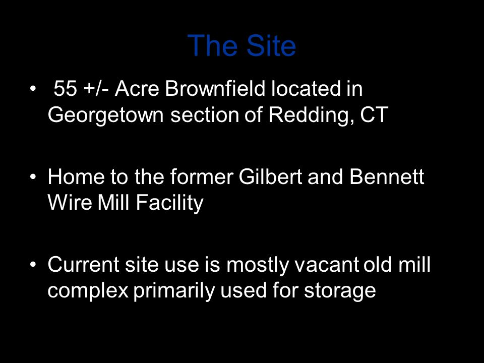 The Site 55 +/- Acre Brownfield located in Georgetown section of Redding, CT Home to the former Gilbert and Bennett Wire Mill Facility Current site us