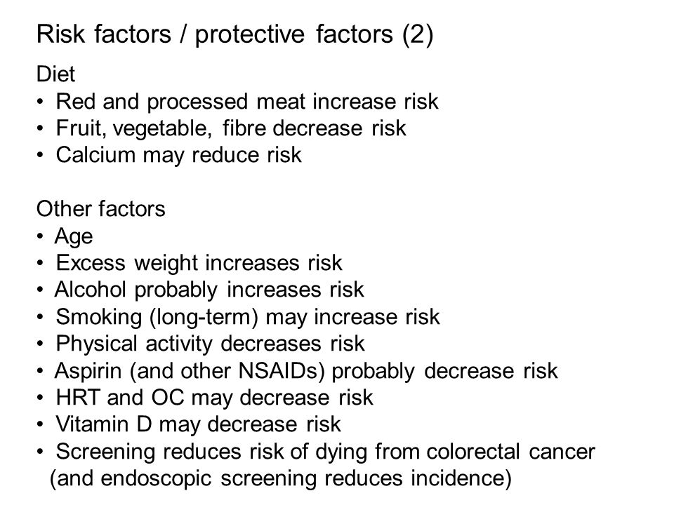 Risk factors / protective factors (2) Diet Red and processed meat increase risk Fruit, vegetable, fibre decrease risk Calcium may reduce risk Other factors Age Excess weight increases risk Alcohol probably increases risk Smoking (long-term) may increase risk Physical activity decreases risk Aspirin (and other NSAIDs) probably decrease risk HRT and OC may decrease risk Vitamin D may decrease risk Screening reduces risk of dying from colorectal cancer (and endoscopic screening reduces incidence)