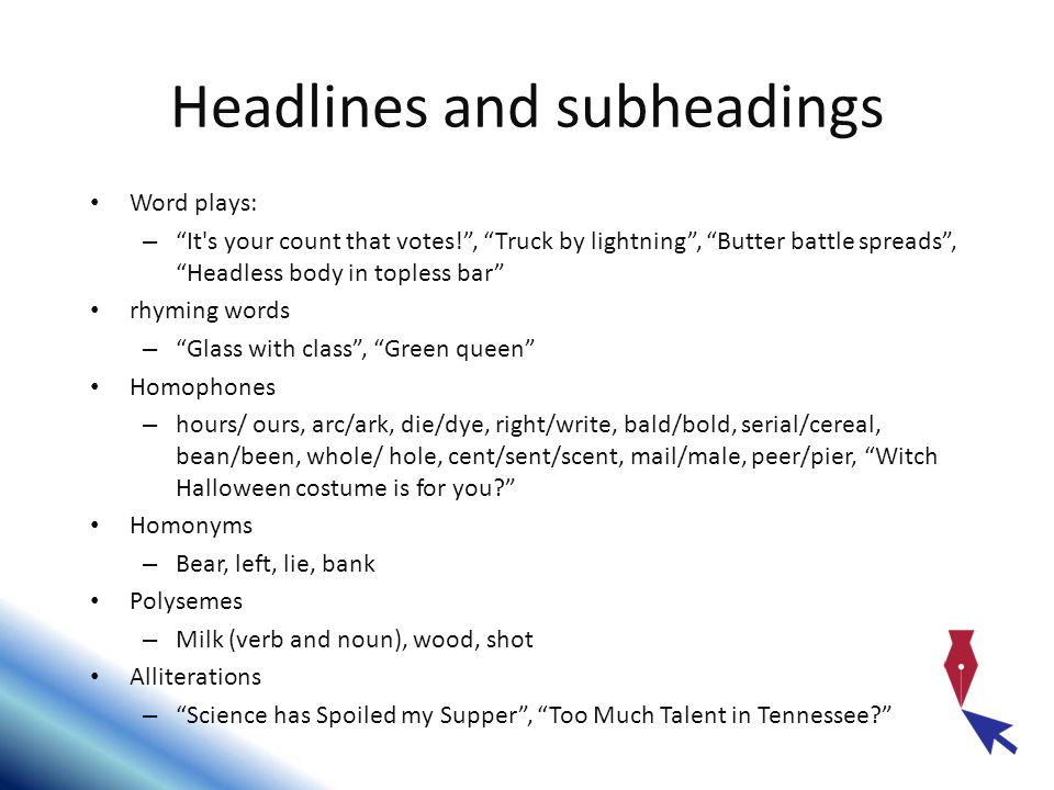 Headlines and subheadings Word plays: – It s your count that votes! , Truck by lightning , Butter battle spreads , Headless body in topless bar rhyming words – Glass with class , Green queen Homophones – hours/ ours, arc/ark, die/dye, right/write, bald/bold, serial/cereal, bean/been, whole/ hole, cent/sent/scent, mail/male, peer/pier, Witch Halloween costume is for you Homonyms – Bear, left, lie, bank Polysemes – Milk (verb and noun), wood, shot Alliterations – Science has Spoiled my Supper , Too Much Talent in Tennessee
