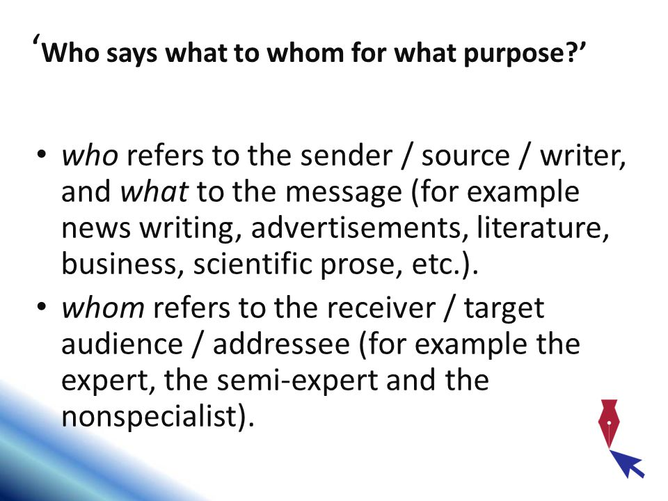who refers to the sender / source / writer, and what to the message (for example news writing, advertisements, literature, business, scientific prose, etc.).