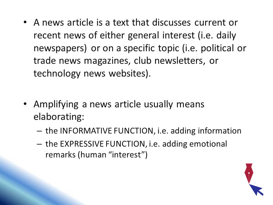 A news article is a text that discusses current or recent news of either general interest (i.e.