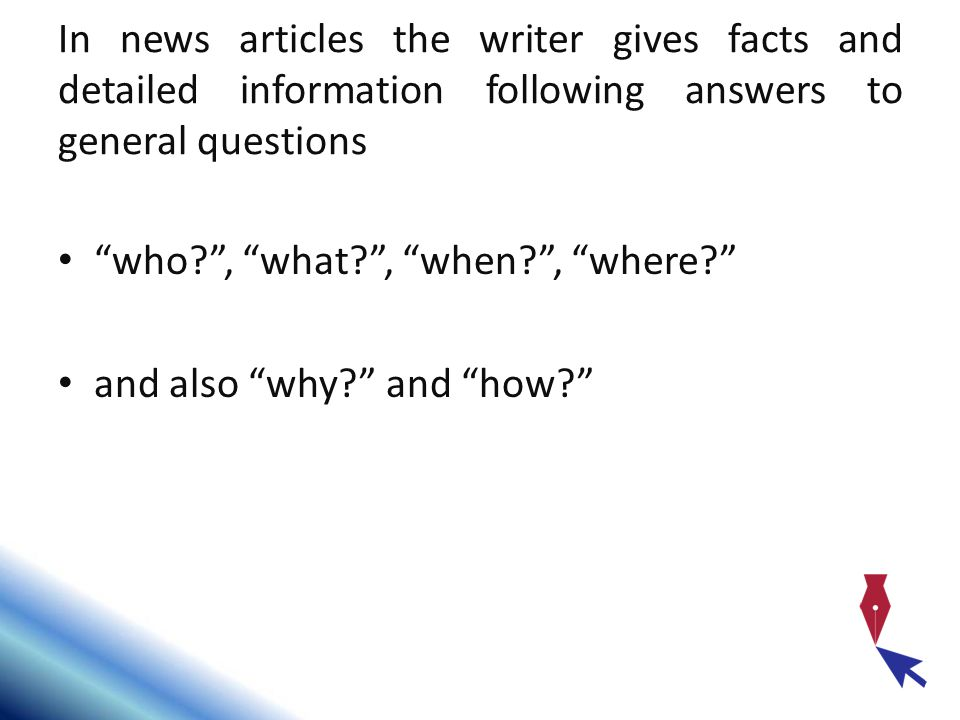 In news articles the writer gives facts and detailed information following answers to general questions who , what , when , where and also why and how
