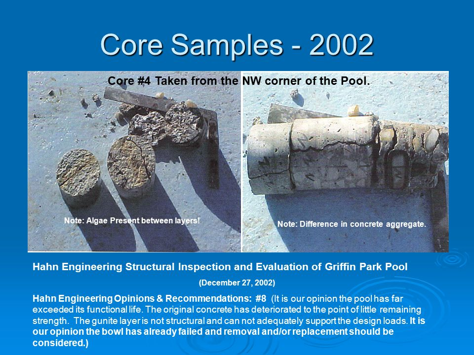 Core Samples - 2002 Hahn Engineering Structural Inspection and Evaluation of Griffin Park Pool (December 27, 2002) Hahn Engineering Opinions & Recommendations: #8 (It is our opinion the pool has far exceeded its functional life.