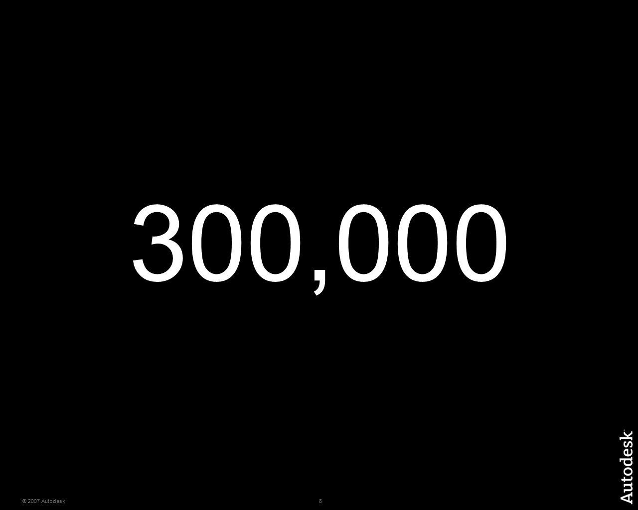 6© 2007 Autodesk 300,000