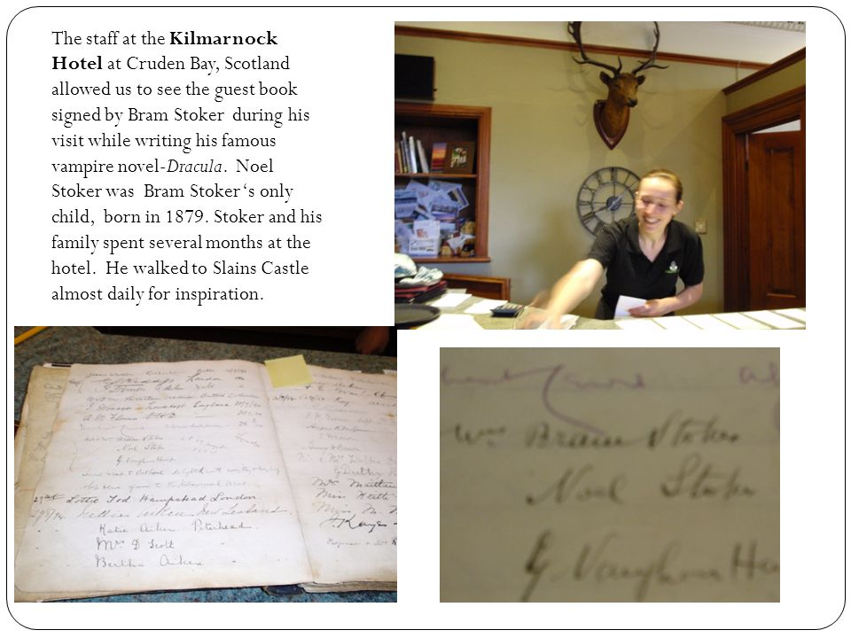 The staff at the Kilmarnock Hotel at Cruden Bay, Scotland allowed us to see the guest book signed by Bram Stoker during his visit while writing his fa