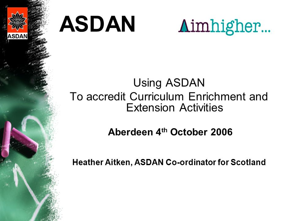 ASDAN Using ASDAN To accredit Curriculum Enrichment and Extension Activities Aberdeen 4 th October 2006 Heather Aitken, ASDAN Co-ordinator for Scotland