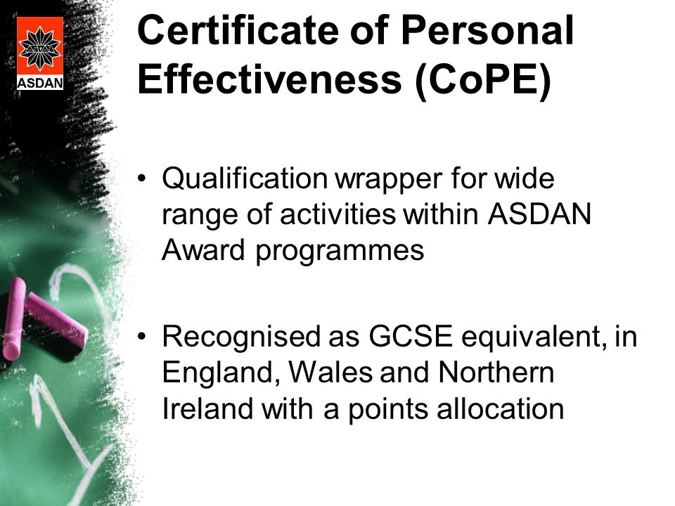 Certificate of Personal Effectiveness (CoPE) Qualification wrapper for wide range of activities within ASDAN Award programmes Recognised as GCSE equivalent, in England, Wales and Northern Ireland with a points allocation