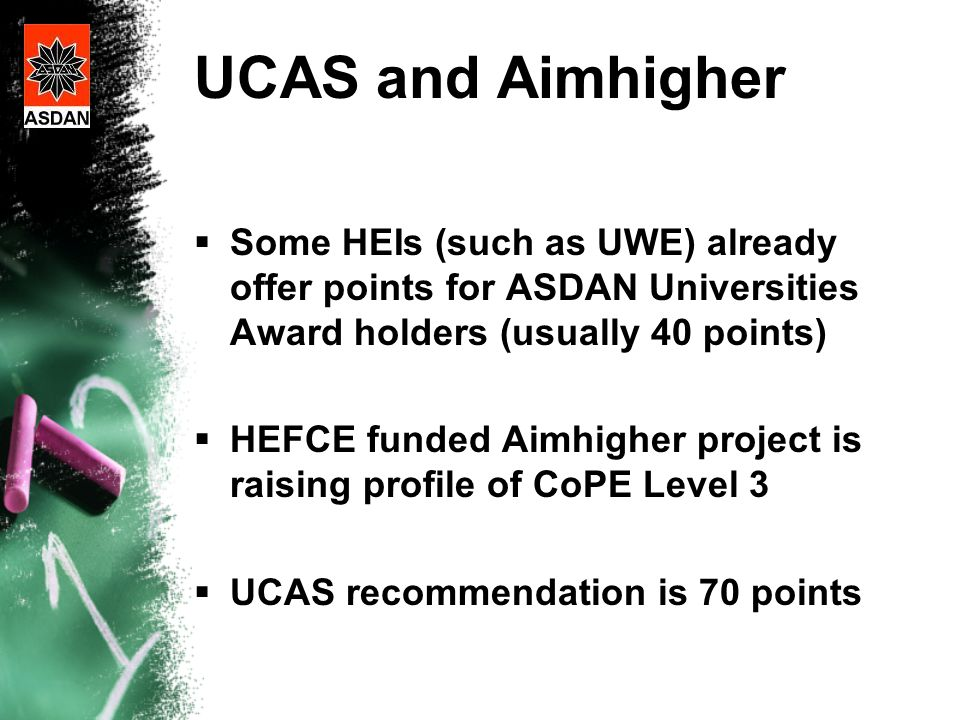 UCAS and Aimhigher  Some HEIs (such as UWE) already offer points for ASDAN Universities Award holders (usually 40 points)  HEFCE funded Aimhigher project is raising profile of CoPE Level 3  UCAS recommendation is 70 points