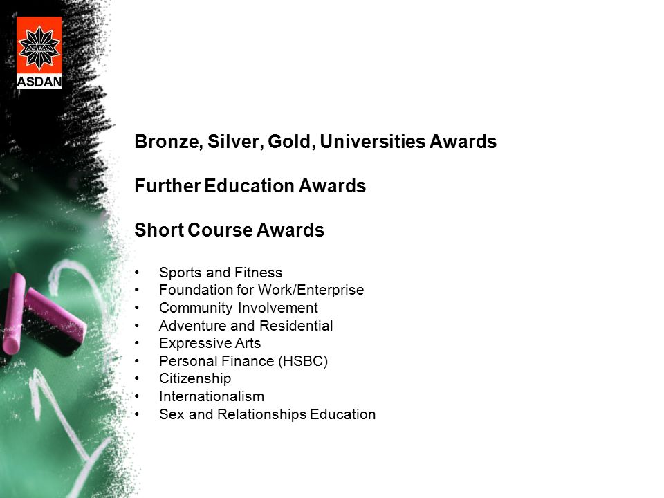 Bronze, Silver, Gold, Universities Awards Further Education Awards Short Course Awards Sports and Fitness Foundation for Work/Enterprise Community Involvement Adventure and Residential Expressive Arts Personal Finance (HSBC) Citizenship Internationalism Sex and Relationships Education