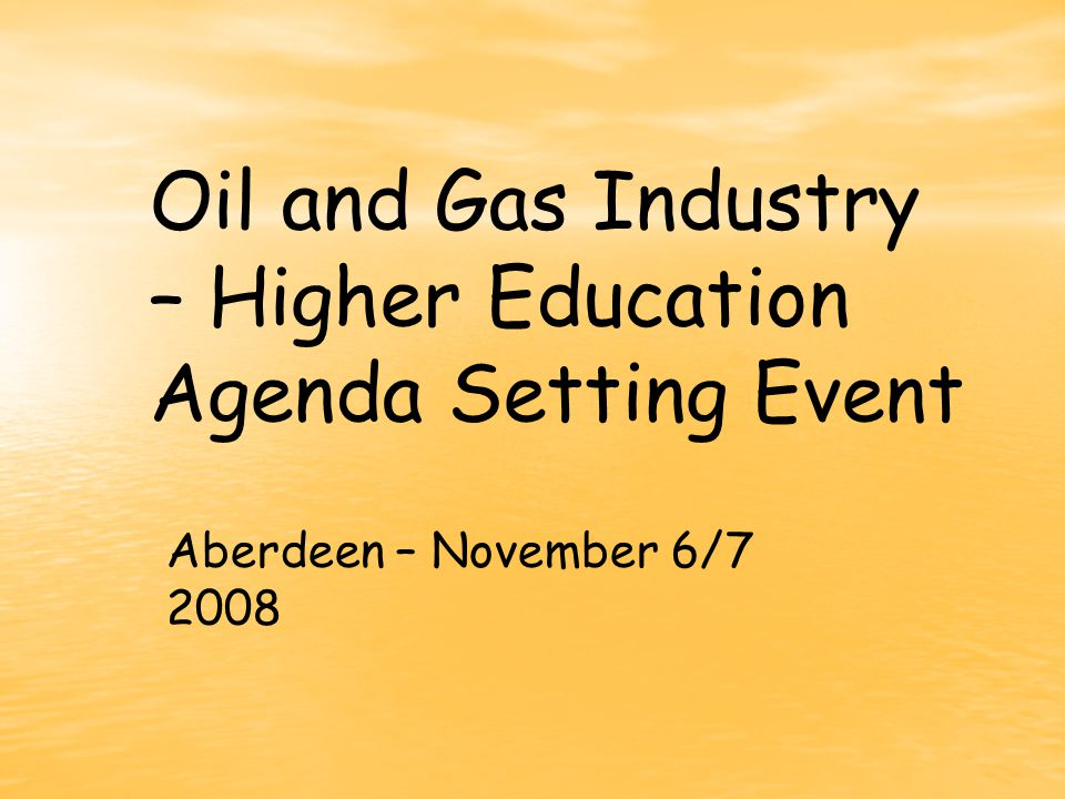Oil and Gas Industry – Higher Education Agenda Setting Event Aberdeen – November 6/7 2008