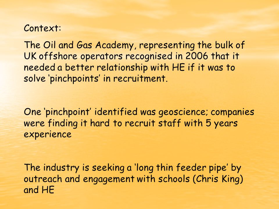 Context: The Oil and Gas Academy, representing the bulk of UK offshore operators recognised in 2006 that it needed a better relationship with HE if it was to solve 'pinchpoints' in recruitment.