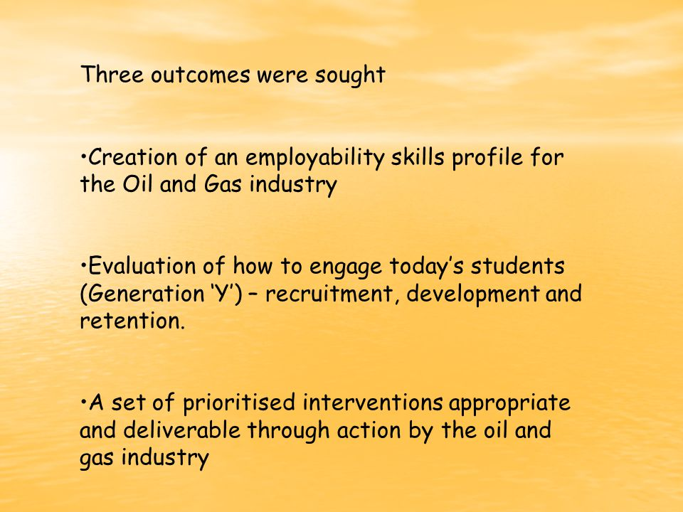 Three outcomes were sought Creation of an employability skills profile for the Oil and Gas industry Evaluation of how to engage today's students (Generation 'Y') – recruitment, development and retention.
