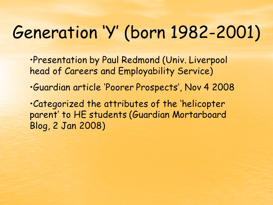 Generation 'Y' (born 1982-2001) Presentation by Paul Redmond (Univ. Liverpool head of Careers and Employability Service) Guardian article 'Poorer Pros