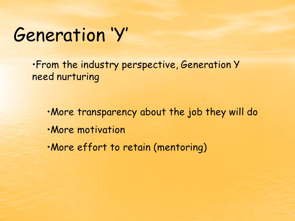 Generation 'Y' From the industry perspective, Generation Y need nurturing More transparency about the job they will do More motivation More effort to retain (mentoring)