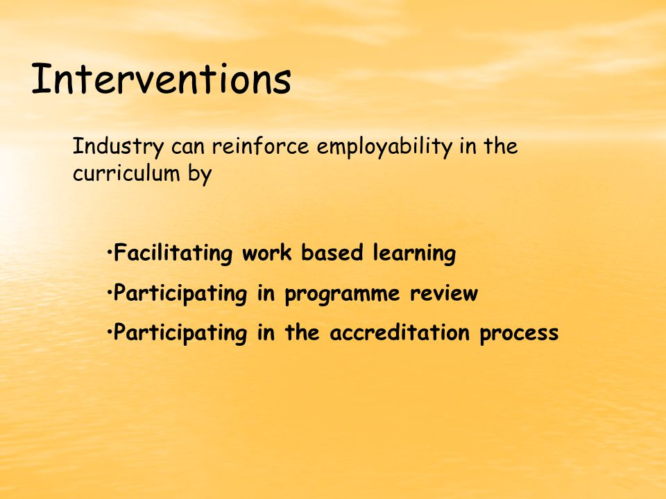 Interventions Industry can reinforce employability in the curriculum by Facilitating work based learning Participating in programme review Participating in the accreditation process