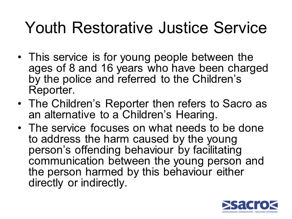 Youth Restorative Justice Service This service is for young people between the ages of 8 and 16 years who have been charged by the police and referred to the Children's Reporter.
