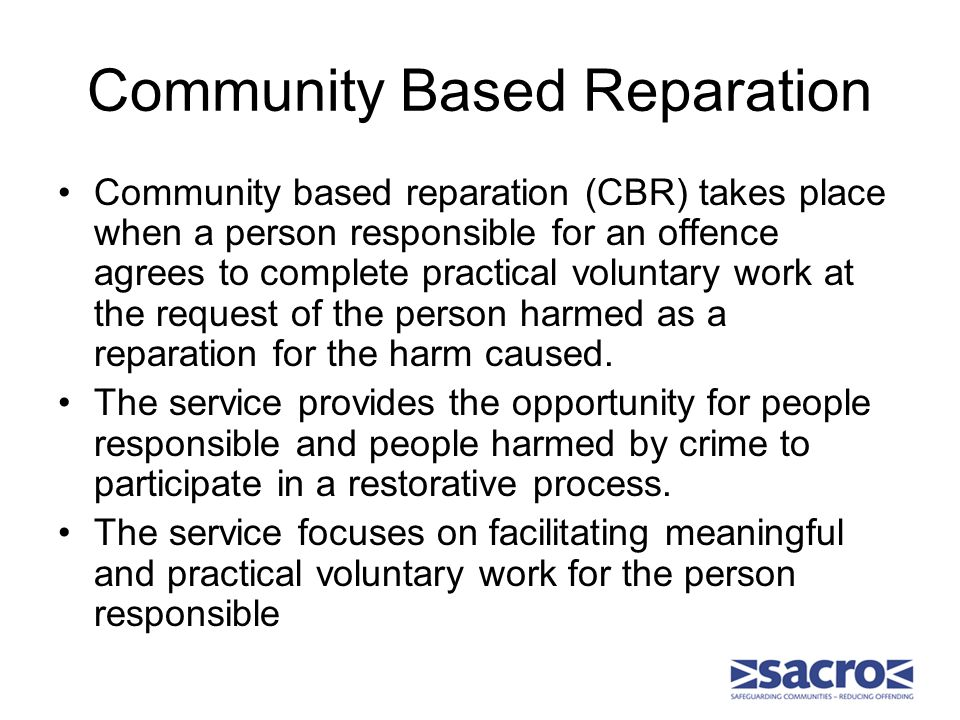 Community Based Reparation Community based reparation (CBR) takes place when a person responsible for an offence agrees to complete practical voluntary work at the request of the person harmed as a reparation for the harm caused.