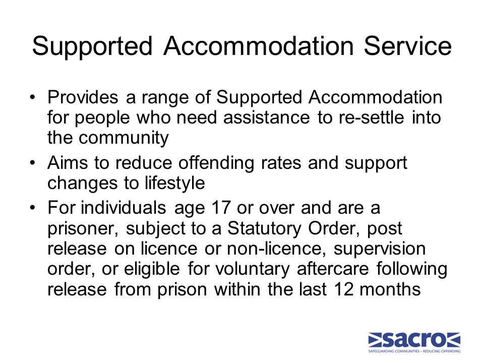 Supported Accommodation Service Provides a range of Supported Accommodation for people who need assistance to re-settle into the community Aims to reduce offending rates and support changes to lifestyle For individuals age 17 or over and are a prisoner, subject to a Statutory Order, post release on licence or non-licence, supervision order, or eligible for voluntary aftercare following release from prison within the last 12 months