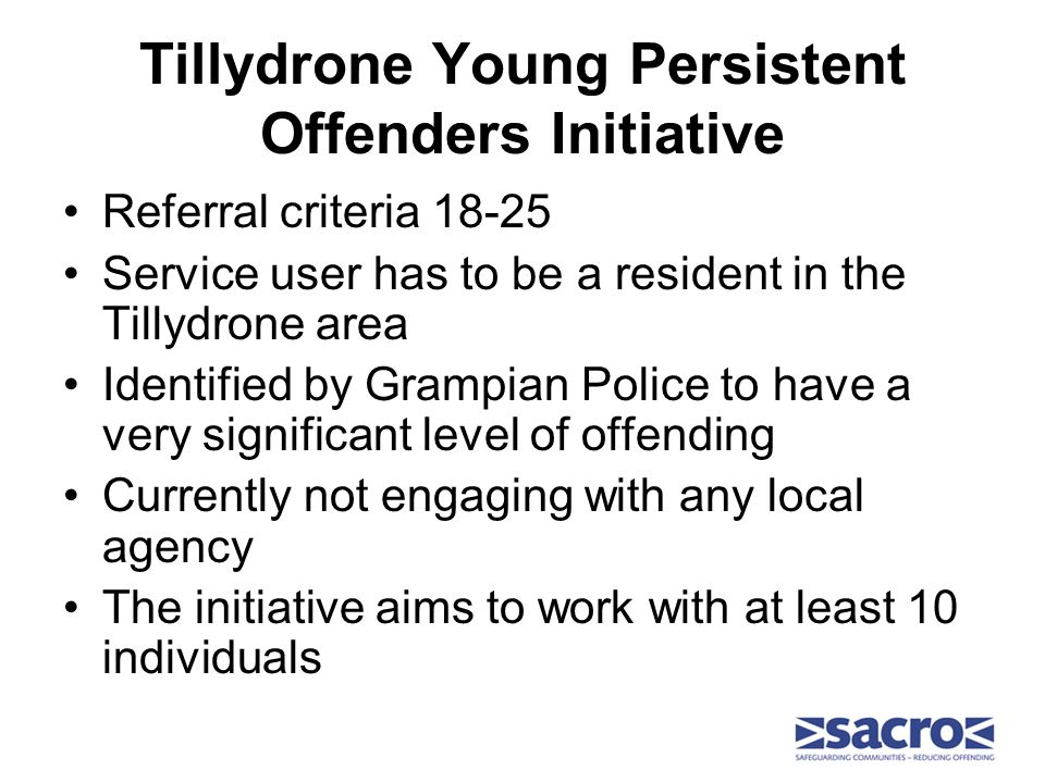 Tillydrone Young Persistent Offenders Initiative Referral criteria 18-25 Service user has to be a resident in the Tillydrone area Identified by Grampian Police to have a very significant level of offending Currently not engaging with any local agency The initiative aims to work with at least 10 individuals