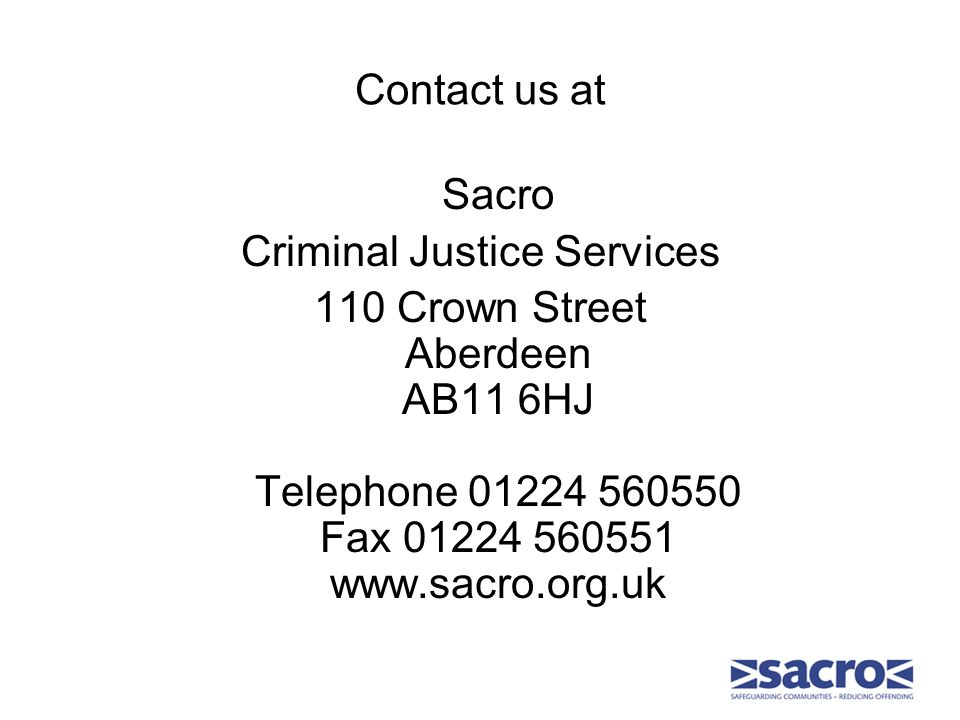 Contact us at Sacro Criminal Justice Services 110 Crown Street Aberdeen AB11 6HJ Telephone 01224 560550 Fax 01224 560551 www.sacro.org.uk